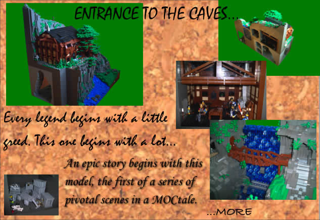 Entrance to the Caves...	Every legend begins with a little greed. This one begins with a lot...	An epic story begins with this model, the first of a series of pivotal scenes in a MOCtale.