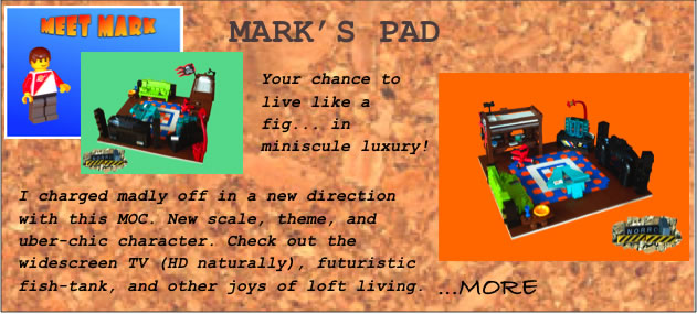 Mark's Pad	Your chance to live like a fig... in miniscule luxury!	I charged madly off in a new direction with this MOC. New scale, theme, and uber-chic character. Check out the widescreen TV (HD naturally), futuristic fish-tank, and other joys of loft living.