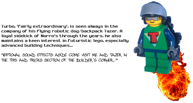 Turbo, 'fairly extraordinary', is seen always in the company of his flying robotic dog/backpack Tazer. A loyal sidekick of Norro's through the years, he also maintains a keen interest in futuristic lego, especially advanced building techniques...  'Optional sound effects aside come visit me and tazer in the tips and tricks section of the builder's corner...'