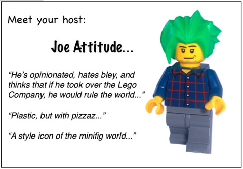 Meet your host: Joe Attitude...	'He's opinionated, hates bley, and thinks that if he took over the Lego Company, he would rule the world...'	'Plastic, but with pizzaz...'	'A style icon of the minifig world...'