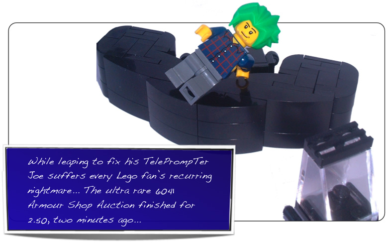 While leaping to fix his TelePrompTer Joe suffers every Lego fan's recurring nightmare... The ultra rare 6041 Armour Shop Auction finished for 2.50, two minutes ago...