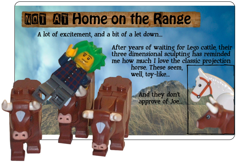 Not at home on the range: A lot of excitement, and a bit of a let down... After years of waiting for Lego cattle, their three dimensional sculpting has reminded me how much I love the classic projection horse. These seem, well, toy-like... And they don't approve of Joe...