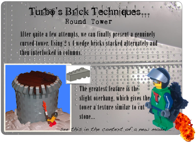Turbo's Brick Techniques... Round Tower	After quite a few attempts, we can finally present a genuinely curved tower. Using 2 x 4 wedge bricks stacked alternately and then interlocked in columns. The greatest feature is the slight overhang, which gives the tower a texture similar to cut stone... see this in the context of a new model...