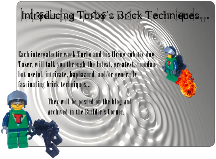 Introducing Turbo's Brick Techniques...	Each intergalatic week Turbo and his flying robotic dog Tazer, will talk you through the latest, greatest, mundane but useful, intricate, haphazard, and/or generally fascinating brick techniques...	They will be posted on the blog and archived in the Builder's Corner.