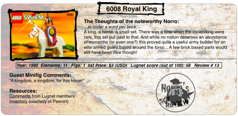 "6008 Royal King	The Thoughts of the serene Norro: ...in under a word per brick... A king, a horse, a small set. There was a time when the crown/king were rare, this set put paid to that. And while no nation deserves an abundance of monarchs (or even one?) this proved quite a useful army builder for an elite armed guard based around the torso... A few brick based parts would still have been nice though! Year: 1995  Elements: 11   Figs: 1  Lugnet score (out of 100): 58   Review # 13 Guest Minifig Comments: ""A kingdom, a kingdom, for this horse!"" Resources: Comments from Lugnet members,Inventory (courtesy of Peeron)"