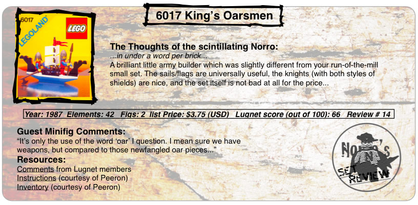 "6017 King's Oarsmen, Year: 1987  Elements: 42   Figs: 2  list Price: $3.75 (USD)   Lugnet score (out of 100): 66   Review # 14, The Thoughts of the scintillating Norro: ...in under a word per brick... A brilliant little army builder which was slightly different from your run-of-the-mill small set. The sails/flags are universally useful, the knights (with both styles of shields) are nice, and the set itself is not bad at all for the price... Guest Minifig Comments: ""It's only the use of the word 'oar' I question. I mean sure we have weapons, but compared to those newfangled oar pieces... Resources: Comments from Lugnet members, Instructions courtesy of peeron, inventory courtesy of peeron"""